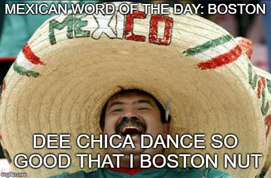 mexican word of the day | MEXICAN WORD OF THE DAY: BOSTON DEE CHICA DANCE SO GOOD THAT I BOSTON NUT | image tagged in mexican word of the day | made w/ Imgflip meme maker