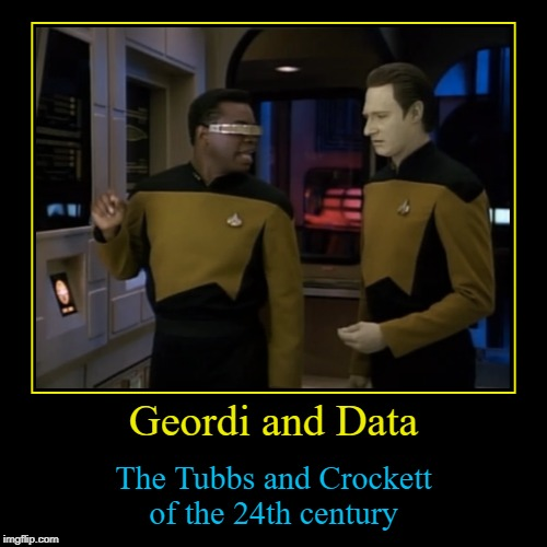 Miami Vice in space? Make it so... :) | Geordi and Data | The Tubbs and Crockett of the 24th century | image tagged in funny,demotivationals,star trek,miami vice,tv | made w/ Imgflip demotivational maker