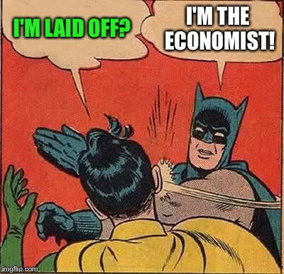 Batman Slapping Robin Meme | I'M LAID OFF? I'M THE ECONOMIST! | image tagged in memes,batman slapping robin | made w/ Imgflip meme maker