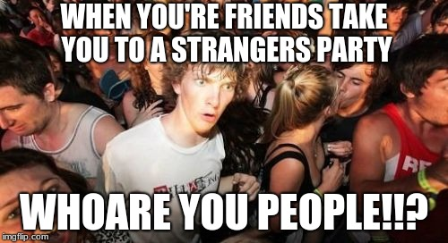 Sudden Clarity Clarence Meme | WHEN YOU'RE FRIENDS TAKE YOU TO A STRANGERS PARTY WHOARE YOU PEOPLE!!? | image tagged in memes,sudden clarity clarence | made w/ Imgflip meme maker