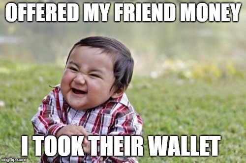 Evil Toddler Meme | OFFERED MY FRIEND MONEY I TOOK THEIR WALLET | image tagged in memes,evil toddler | made w/ Imgflip meme maker