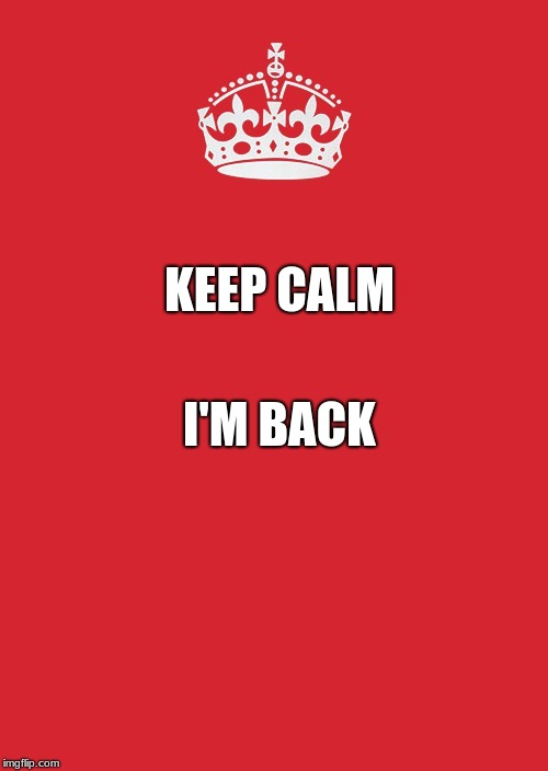 Keep Calm And Carry On Red Meme | KEEP CALM I'M BACK | image tagged in memes,keep calm and carry on red | made w/ Imgflip meme maker