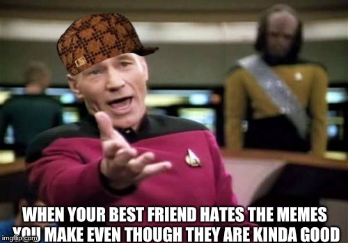 Picard Wtf Meme | WHEN YOUR BEST FRIEND HATES THE MEMES YOU MAKE EVEN THOUGH THEY ARE KINDA GOOD | image tagged in memes,picard wtf,scumbag | made w/ Imgflip meme maker
