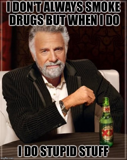 The Most Interesting Man In The World Meme | I DON'T ALWAYS SMOKE DRUGS BUT WHEN I DO I DO STUPID STUFF | image tagged in memes,the most interesting man in the world | made w/ Imgflip meme maker