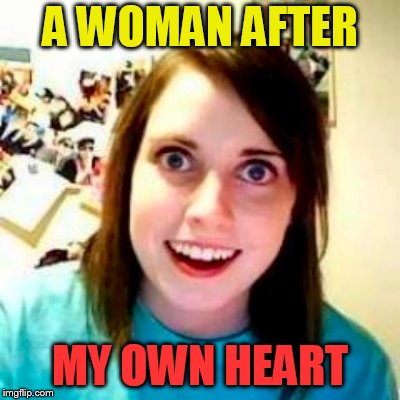 A WOMAN AFTER MY OWN HEART | made w/ Imgflip meme maker