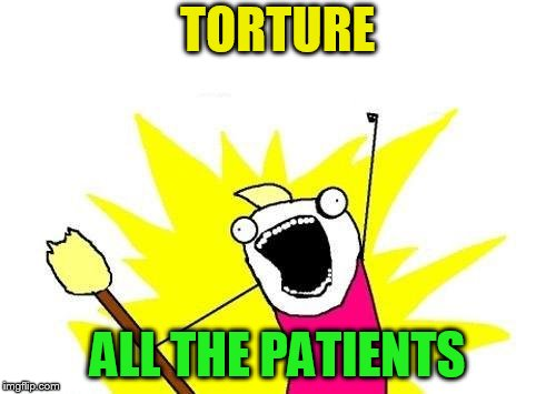 X All The Y Meme | TORTURE ALL THE PATIENTS | image tagged in memes,x all the y | made w/ Imgflip meme maker