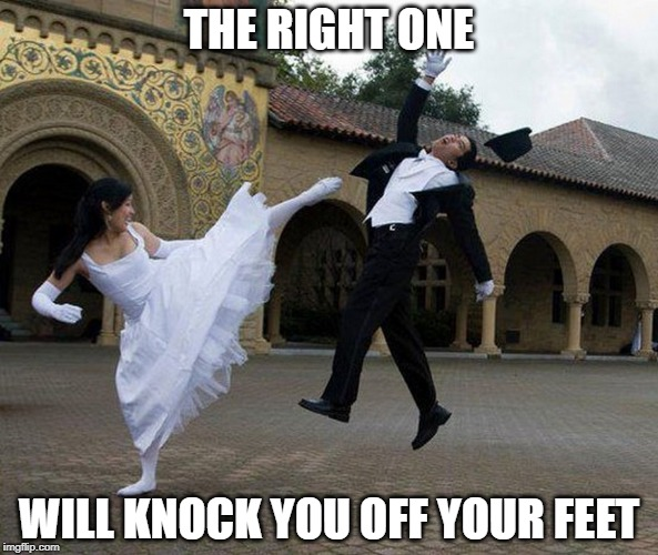 You'll Know... | THE RIGHT ONE WILL KNOCK YOU OFF YOUR FEET | image tagged in memes | made w/ Imgflip meme maker