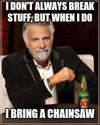 The Most Interesting Man In The World Meme | I DON'T ALWAYS BREAK STUFF, BUT WHEN I DO I BRING A CHAINSAW | image tagged in i don't always | made w/ Imgflip meme maker