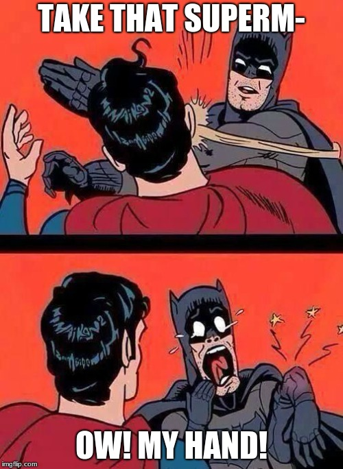 Batman Slaps Superman | TAKE THAT SUPERM- OW! MY HAND! | image tagged in batman slaps superman | made w/ Imgflip meme maker