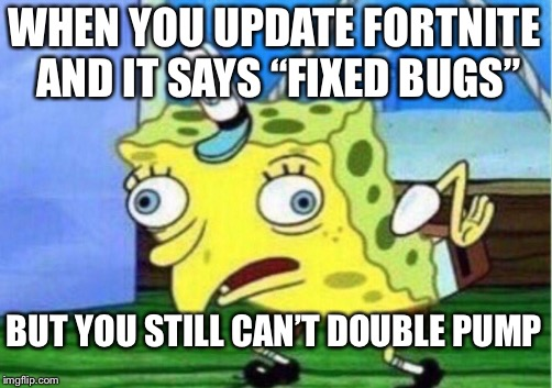 "Mocking Spongebob Meme | WHEN YOU UPDATE FORTNITE AND IT SAYS ""FIXED BUGS"" BUT YOU STILL CAN'T DOUBLE PUMP 