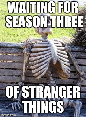 Waiting Skeleton Meme | WAITING FOR SEASON THREE OF STRANGER THINGS | image tagged in memes,waiting skeleton | made w/ Imgflip meme maker