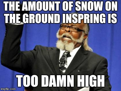 Too Damn High Meme | THE AMOUNT OF SNOW ON THE GROUND INSPRING IS TOO DAMN HIGH | image tagged in memes,too damn high | made w/ Imgflip meme maker