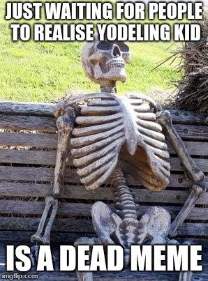 Waiting Skeleton Meme | JUST WAITING FOR PEOPLE TO REALISE YODELING KID IS A DEAD MEME | image tagged in memes,waiting skeleton | made w/ Imgflip meme maker