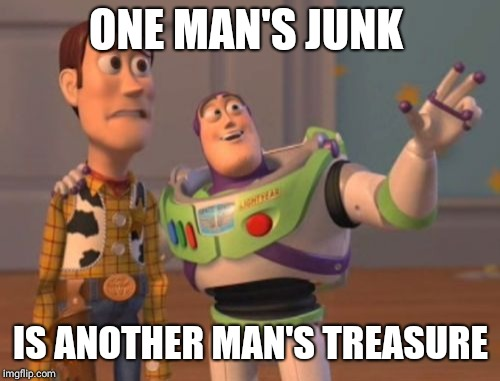 X, X Everywhere Meme | ONE MAN'S JUNK IS ANOTHER MAN'S TREASURE | image tagged in memes,x,x everywhere,x x everywhere | made w/ Imgflip meme maker