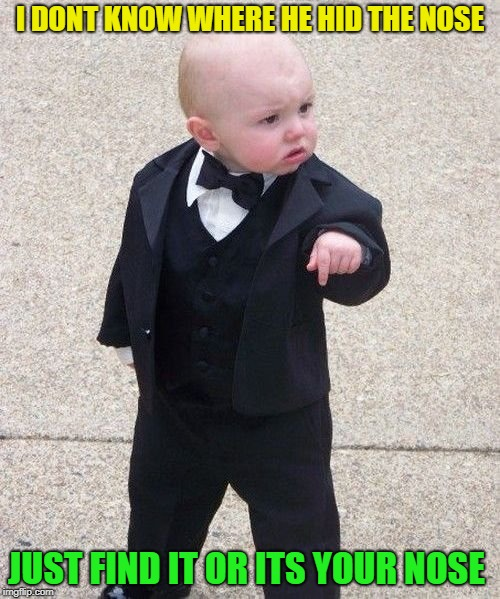 Baby Godfather | I DONT KNOW WHERE HE HID THE NOSE JUST FIND IT OR ITS YOUR NOSE | image tagged in memes,baby godfather | made w/ Imgflip meme maker
