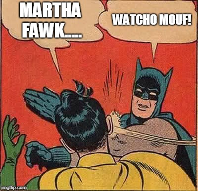 Batman Slapping Robin Meme | MARTHA FAWK..... WATCHO MOUF! | image tagged in memes,batman slapping robin | made w/ Imgflip meme maker
