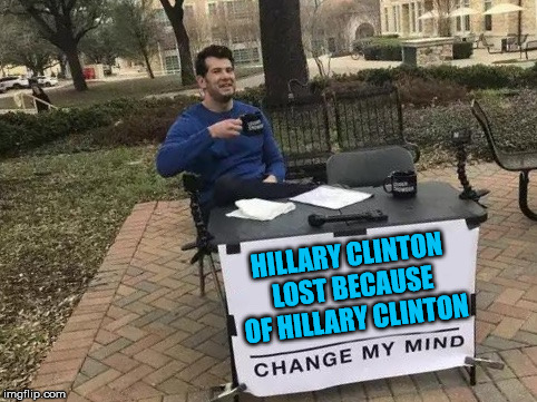 Change My Mind | HILLARY CLINTON LOST BECAUSE OF HILLARY CLINTON | image tagged in change my mind | made w/ Imgflip meme maker