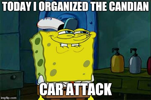 Dont You Squidward Meme | TODAY I ORGANIZED THE CANDIAN CAR ATTACK | image tagged in memes,dont you squidward | made w/ Imgflip meme maker