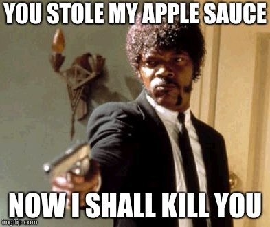 Say That Again I Dare You Meme | YOU STOLE MY APPLE SAUCE NOW I SHALL KILL YOU | image tagged in memes,say that again i dare you | made w/ Imgflip meme maker