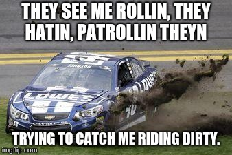 Nascar drivers | THEY SEE ME ROLLIN, THEY HATIN, PATROLLIN THEYN TRYING TO CATCH ME RIDING DIRTY. | image tagged in nascar drivers | made w/ Imgflip meme maker