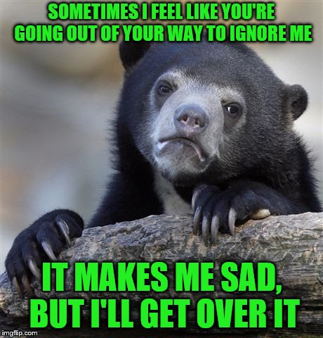 Confession Bear Meme |  SOMETIMES I FEEL LIKE YOU'RE GOING OUT OF YOUR WAY TO IGNORE ME; IT MAKES ME SAD, BUT I'LL GET OVER IT | image tagged in memes,confession bear,ignore,sad | made w/ Imgflip meme maker