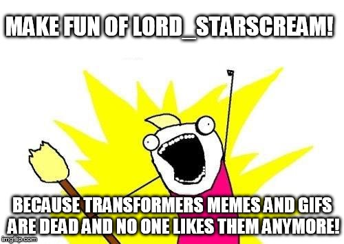 It has come to the point where I'm making fun of my past work... | MAKE FUN OF LORD_STARSCREAM! BECAUSE TRANSFORMERS MEMES AND GIFS ARE DEAD AND NO ONE LIKES THEM ANYMORE! | image tagged in memes,x all the y,transformers,lord_starscream | made w/ Imgflip meme maker