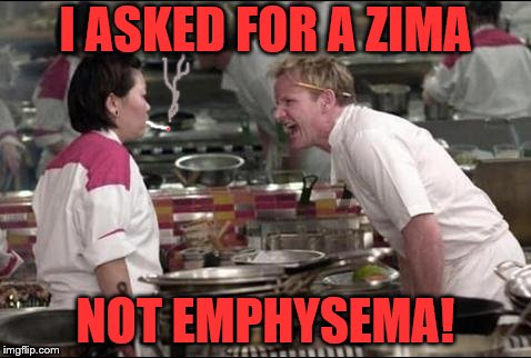 Who remembers Zima? | I ASKED FOR A ZIMA NOT EMPHYSEMA! | image tagged in memes,angry chef gordon ramsay | made w/ Imgflip meme maker
