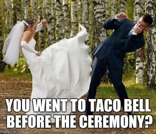 YOU WENT TO TACO BELL BEFORE THE CEREMONY? | made w/ Imgflip meme maker