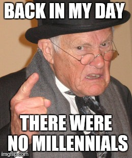 Back In My Day Meme | BACK IN MY DAY THERE WERE NO MILLENNIALS | image tagged in memes,back in my day,funny,lol so funny | made w/ Imgflip meme maker