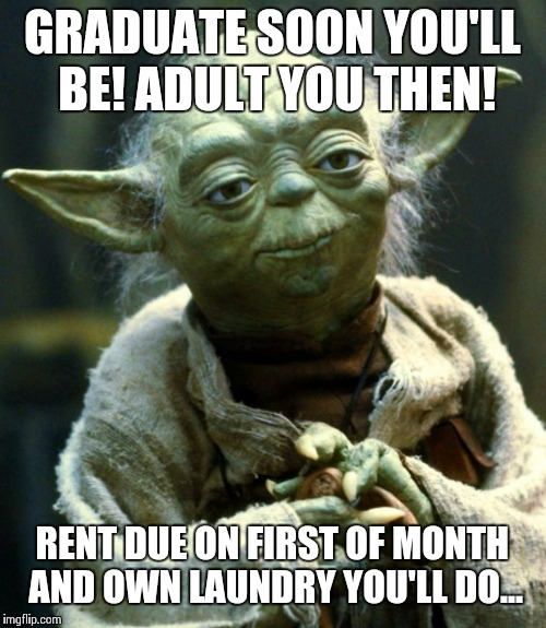 Graduation! | GRADUATE SOON YOU'LL BE! ADULT YOU THEN! RENT DUE ON FIRST OF MONTH AND OWN LAUNDRY YOU'LL DO... | image tagged in memes,star wars yoda,graduation | made w/ Imgflip meme maker