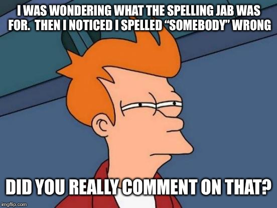 "Futurama Fry Meme | I WAS WONDERING WHAT THE SPELLING JAB WAS FOR.  THEN I NOTICED I SPELLED ""SOMEBODY"" WRONG DID YOU REALLY COMMENT ON THAT? 