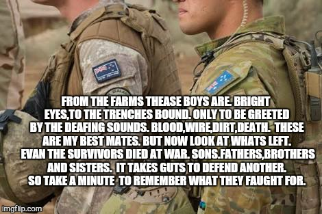 In honour for those who gave everyone a choice | FROM THE FARMS THEASE BOYS ARE. BRIGHT EYES,TO THE TRENCHES BOUND. ONLY TO BE GREETED BY THE DEAFING SOUNDS. BLOOD,WIRE,DIRT,DEATH.  THESE A | image tagged in meme,anzac,australia,new zealand,armed forces,dawn service | made w/ Imgflip meme maker