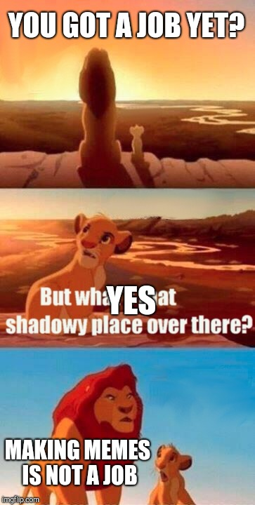 Simba Shadowy Place Meme | YOU GOT A JOB YET? MAKING MEMES IS NOT A JOB YES | image tagged in memes,simba shadowy place | made w/ Imgflip meme maker