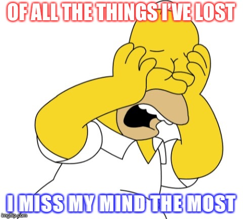 Homer upset | OF ALL THE THINGS I'VE LOST I MISS MY MIND THE MOST | image tagged in homer upset | made w/ Imgflip meme maker