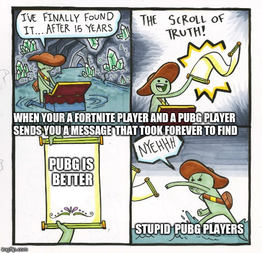 The Scroll Of Truth Meme | PUBG IS BETTER STUPID  PUBG PLAYERS WHEN YOUR A FORTNITE PLAYER AND A PUBG PLAYER SENDS YOU A MESSAGE  THAT TOOK FOREVER TO FIND | image tagged in memes,the scroll of truth | made w/ Imgflip meme maker