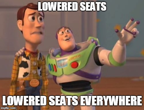 X, X Everywhere Meme | LOWERED SEATS LOWERED SEATS EVERYWHERE | image tagged in memes,x x everywhere | made w/ Imgflip meme maker
