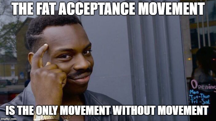Roll Safe Think About It Meme | THE FAT ACCEPTANCE MOVEMENT IS THE ONLY MOVEMENT WITHOUT MOVEMENT | image tagged in memes,roll safe think about it | made w/ Imgflip meme maker
