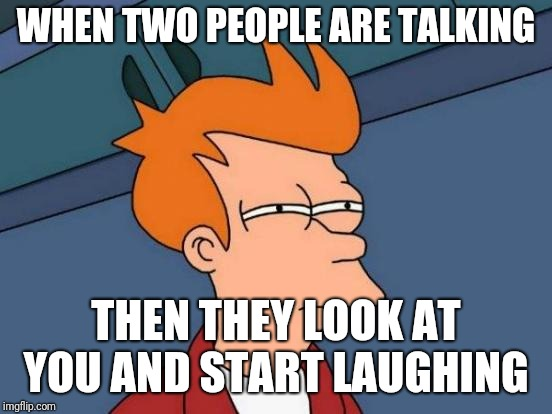 Futurama Fry Meme | WHEN TWO PEOPLE ARE TALKING THEN THEY LOOK AT YOU AND START LAUGHING | image tagged in memes,futurama fry | made w/ Imgflip meme maker