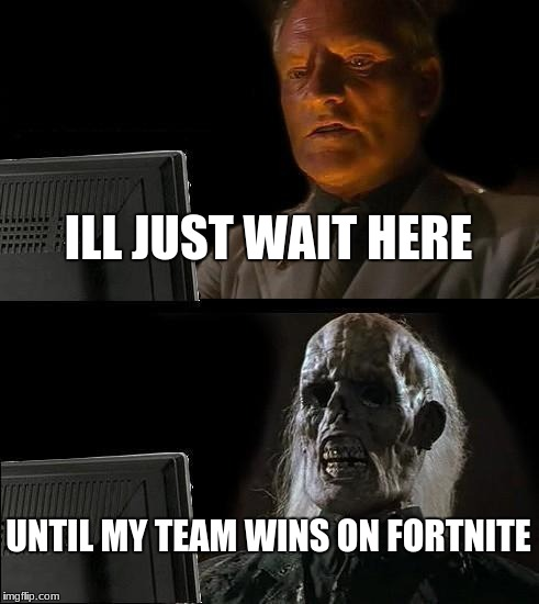 Ill Just Wait Here | ILL JUST WAIT HERE UNTIL MY TEAM WINS ON FORTNITE | image tagged in memes,ill just wait here | made w/ Imgflip meme maker