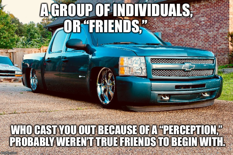"Real Friends | A GROUP OF INDIVIDUALS, OR ""FRIENDS,"" WHO CAST YOU OUT BECAUSE OF A ""PERCEPTION,"" PROBABLY WEREN'T TRUE FRIENDS TO BEGIN WITH. 