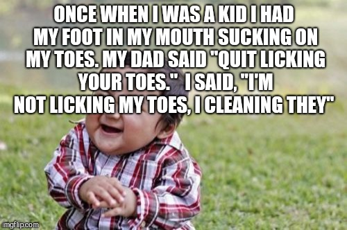 "Evil Toddler Meme | ONCE WHEN I WAS A KID I HAD MY FOOT IN MY MOUTH SUCKING ON MY TOES. MY DAD SAID ""QUIT LICKING YOUR TOES.""  I SAID, ""I'M NOT LICKING MY TOES, 