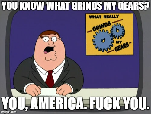 Liberals in a Nutshell | YOU KNOW WHAT GRINDS MY GEARS? YOU, AMERICA. F**K YOU. | image tagged in memes,peter griffin news,liberals,america,make america great again,donald trump | made w/ Imgflip meme maker