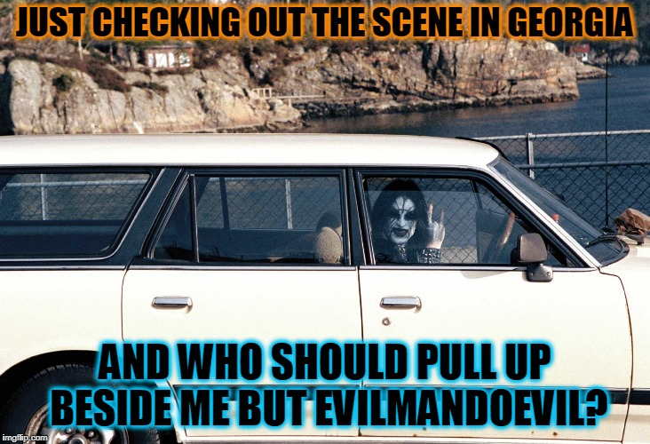 He says he's not a black metal dude, but we know that's bullhooey | JUST CHECKING OUT THE SCENE IN GEORGIA AND WHO SHOULD PULL UP BESIDE ME BUT EVILMANDOEVIL? | image tagged in memes,black metal,evilmandoevil,horns,metal | made w/ Imgflip meme maker