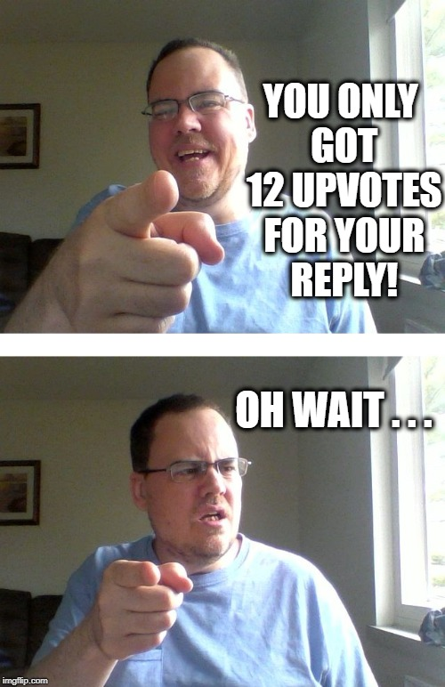 YOU ONLY GOT 12 UPVOTES FOR YOUR REPLY! OH WAIT . . . | made w/ Imgflip meme maker