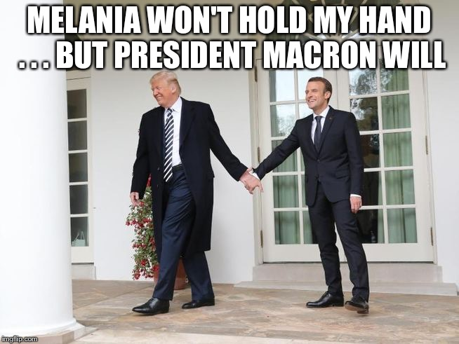 Trump and Macron | MELANIA WON'T HOLD MY HAND . . . BUT PRESIDENT MACRON WILL | image tagged in holding hands | made w/ Imgflip meme maker