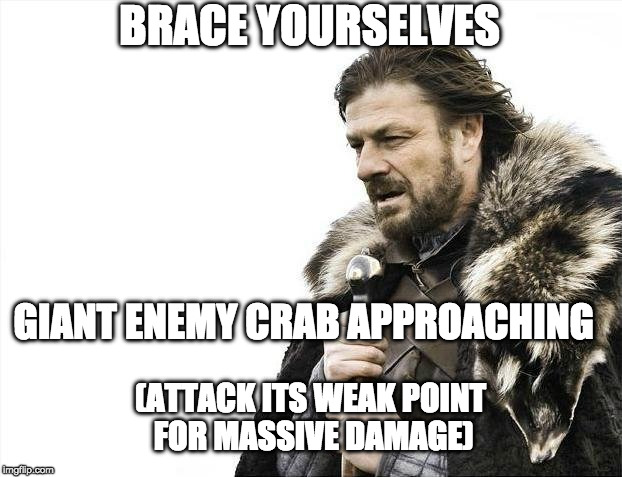 Giant Enemy Crab | BRACE YOURSELVES GIANT ENEMY CRAB APPROACHING (ATTACK ITS WEAK POINT FOR MASSIVE DAMAGE) | image tagged in memes,brace yourselves x is coming,giant enemy crab | made w/ Imgflip meme maker