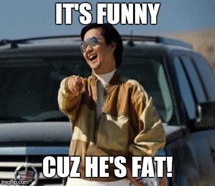 chow laughing hangover | IT'S FUNNY CUZ HE'S FAT! | image tagged in chow laughing hangover | made w/ Imgflip meme maker