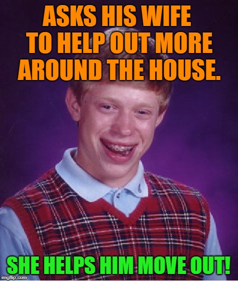 Bad Luck Brian Meme | ASKS HIS WIFE TO HELP OUT MORE AROUND THE HOUSE. SHE HELPS HIM MOVE OUT! | image tagged in memes,bad luck brian,relationships,first world problems,funny,funny memes | made w/ Imgflip meme maker