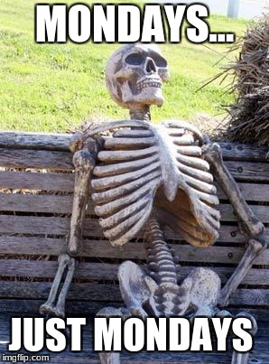 Waiting Skeleton Meme | MONDAYS... JUST MONDAYS | image tagged in memes,waiting skeleton | made w/ Imgflip meme maker