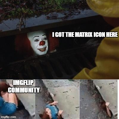 i random-ish submission | I GOT THE MATRIX ICON HERE IMGFLIP COMMUNITY | image tagged in penny wise in sewer,ssby,funny | made w/ Imgflip meme maker